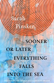 Sooner or Later Everything Falls Into the Sea: Stories (2019, Small Beer Press)