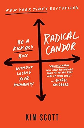 Radical candor : be a kick-ass boss without losing your humanity (2017, St. Martin's Press)