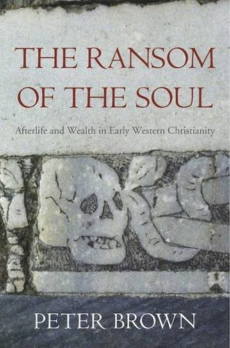 The Ransom of the Soul: Afterlife and Wealth in Early Western Christianity (2015, Harvard University Press)